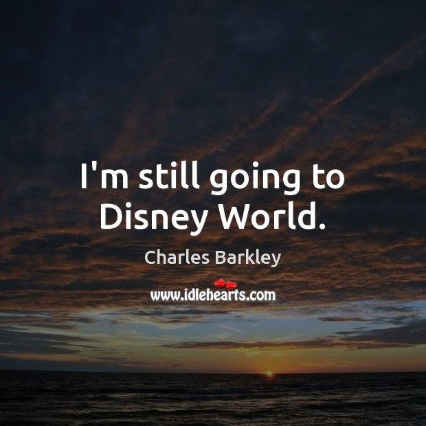 I'm still going to Disney World. Charles Barkley Picture Quote