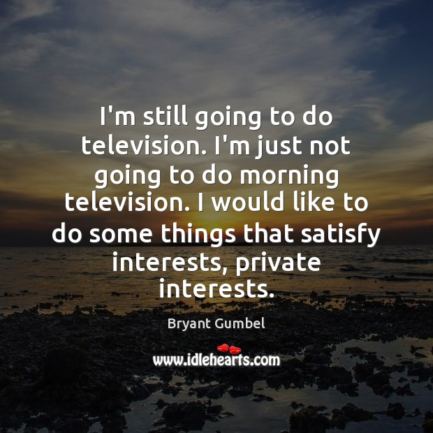 I'm still going to do television. I'm just not going to do Image