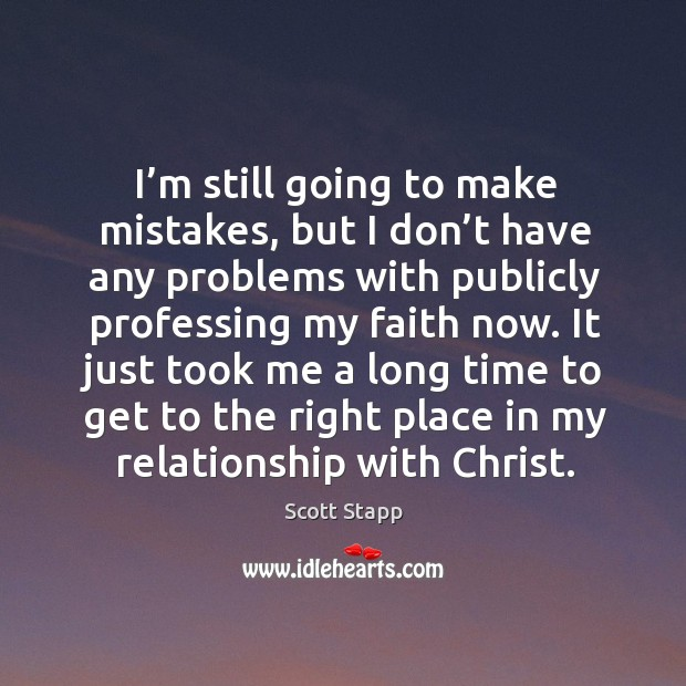I'm still going to make mistakes, but I don't have any problems with publicly professing my faith now. Scott Stapp Picture Quote
