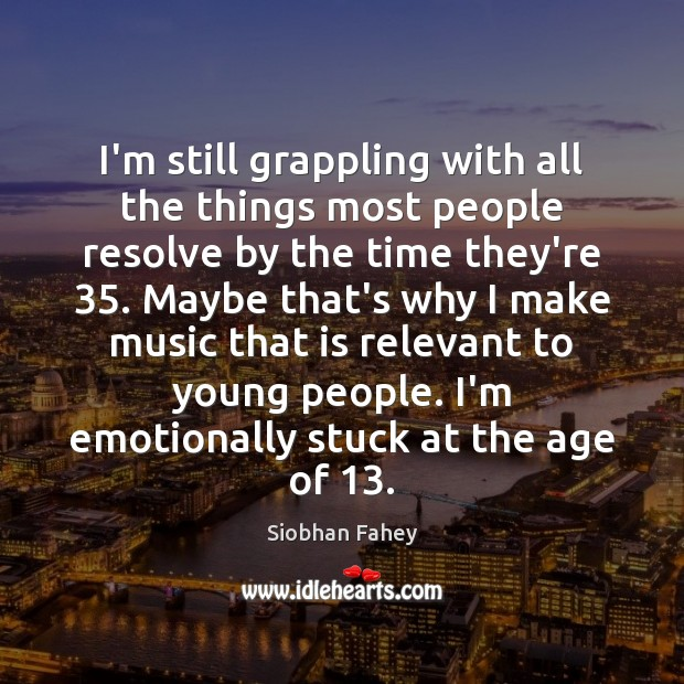I'm still grappling with all the things most people resolve by the Siobhan Fahey Picture Quote