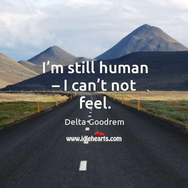I'm still human – I can't not feel. Image