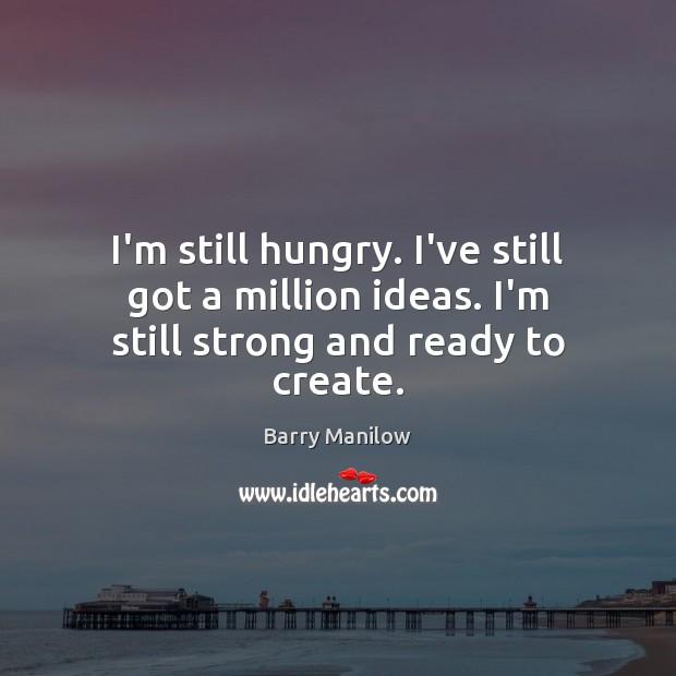 I'm still hungry. I've still got a million ideas. I'm still strong and ready to create. Image