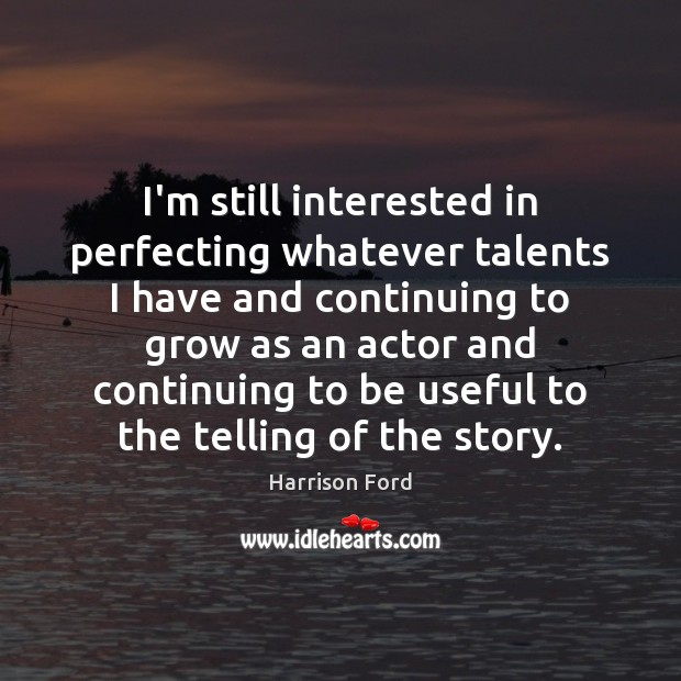 I'm still interested in perfecting whatever talents I have and continuing to Harrison Ford Picture Quote