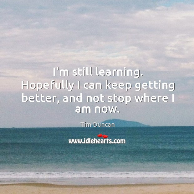 I'm still learning. Hopefully I can keep getting better, and not stop where I am now. Tim Duncan Picture Quote