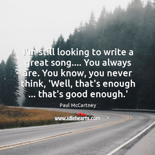 I'm still looking to write a great song…. You always are. You Image
