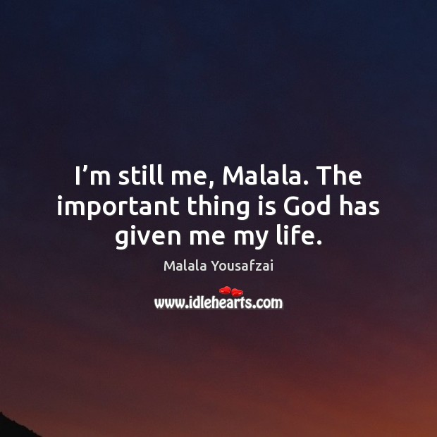 I'm still me, Malala. The important thing is God has given me my life. Image