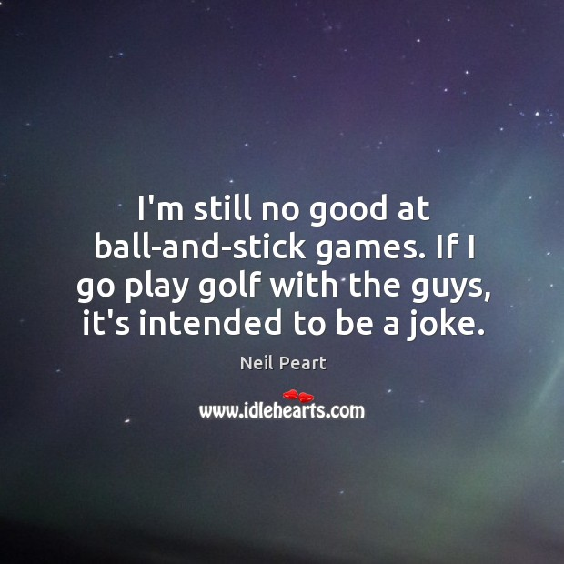 I'm still no good at ball-and-stick games. If I go play golf Image