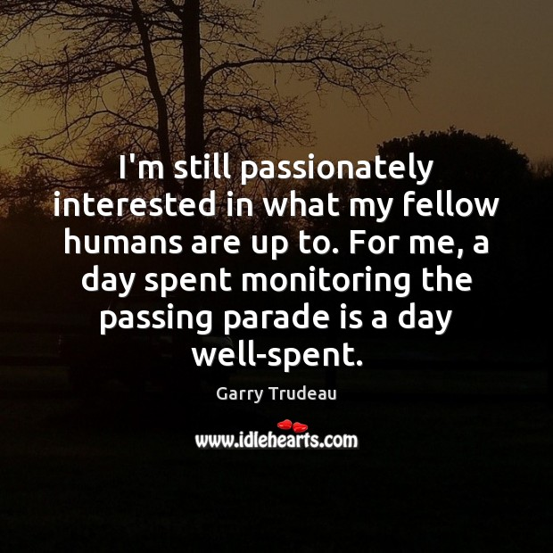 I'm still passionately interested in what my fellow humans are up to. Garry Trudeau Picture Quote