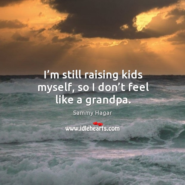 I'm still raising kids myself, so I don't feel like a grandpa. Image