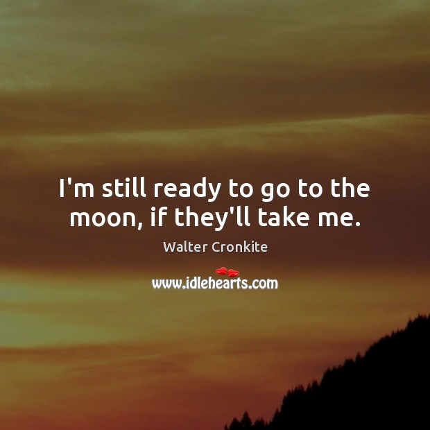 I'm still ready to go to the moon, if they'll take me. Walter Cronkite Picture Quote