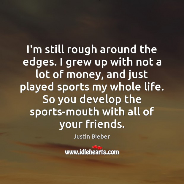 I'm still rough around the edges. I grew up with not a Justin Bieber Picture Quote