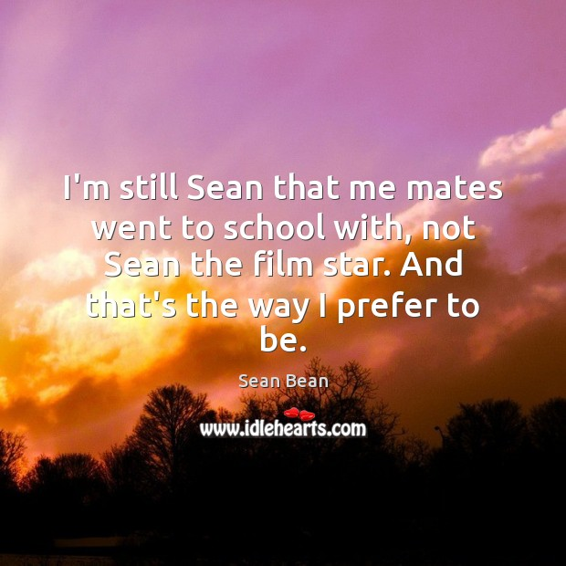 I'm still Sean that me mates went to school with, not Sean Sean Bean Picture Quote