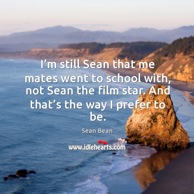 I'm still sean that me mates went to school with, not sean the film star. And that's the way I prefer to be. Sean Bean Picture Quote