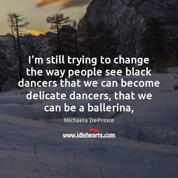 I'm still trying to change the way people see black dancers that Image