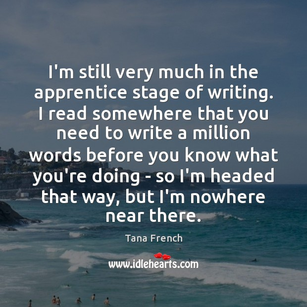 I'm still very much in the apprentice stage of writing. I read Tana French Picture Quote
