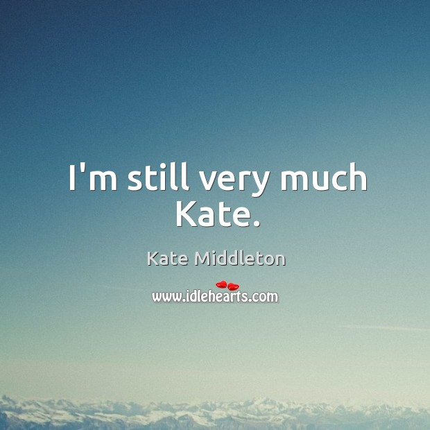 I'm still very much Kate. Kate Middleton Picture Quote