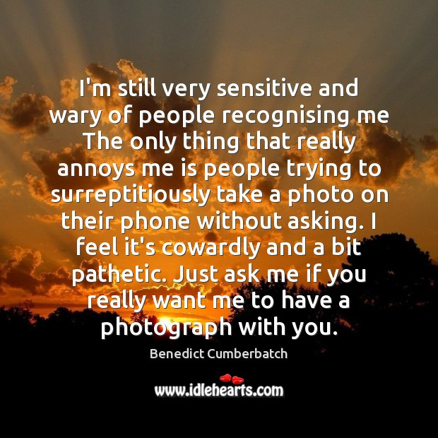 Image, I'm still very sensitive and wary of people recognising me The only