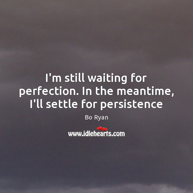 I'm still waiting for perfection. In the meantime, I'll settle for persistence Bo Ryan Picture Quote