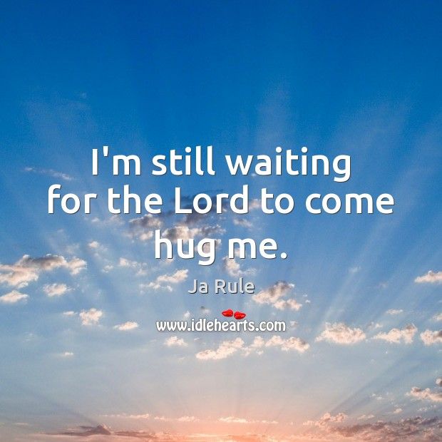 I'm still waiting for the Lord to come hug me. Ja Rule Picture Quote