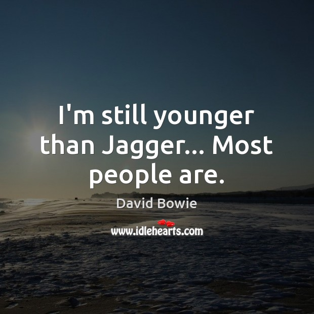 Image, I'm still younger than Jagger… Most people are.