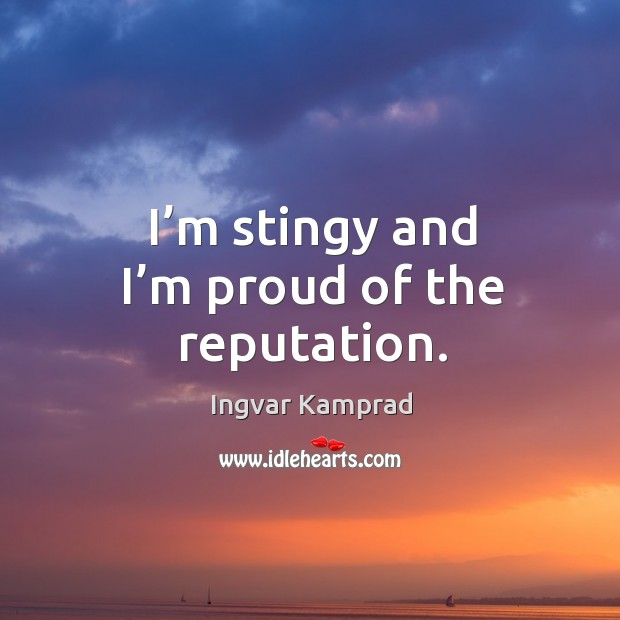 I'm stingy and I'm proud of the reputation. Ingvar Kamprad Picture Quote