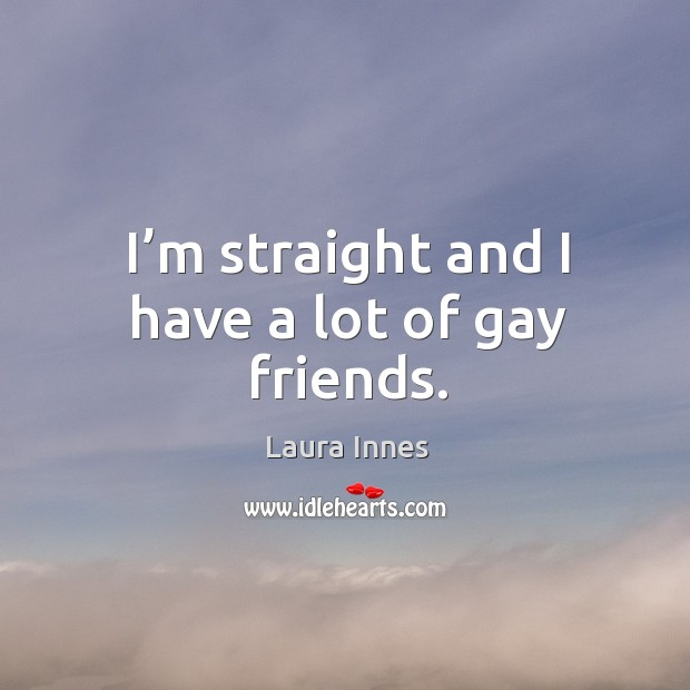I'm straight and I have a lot of gay friends. Image