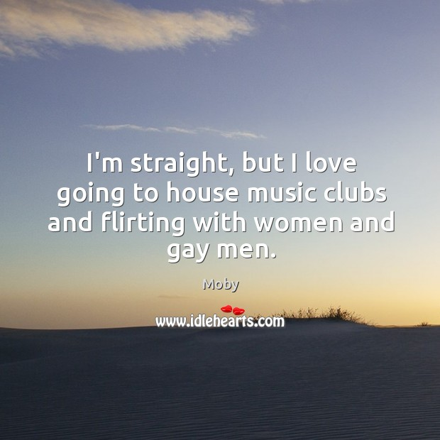 I'm straight, but I love going to house music clubs and flirting with women and gay men. Image