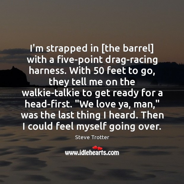 I'm strapped in [the barrel] with a five-point drag-racing harness. With 50 feet Image
