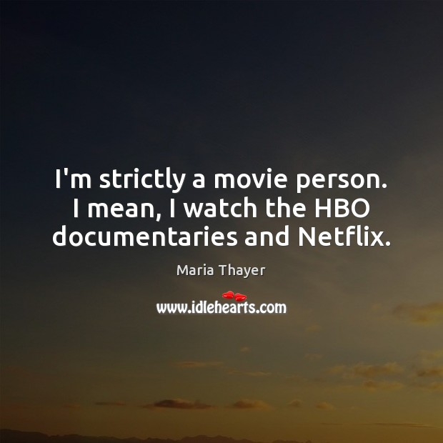 Image, I'm strictly a movie person. I mean, I watch the HBO documentaries and Netflix.