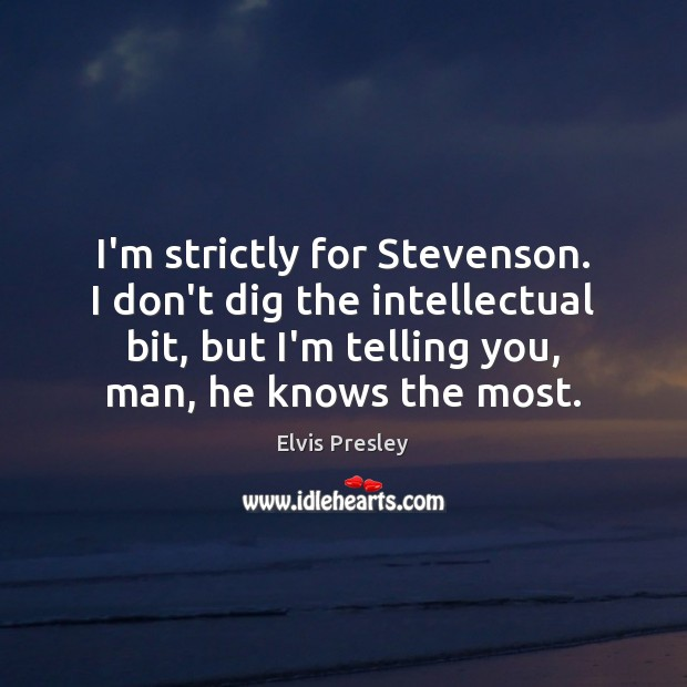 I'm strictly for Stevenson. I don't dig the intellectual bit, but I'm Elvis Presley Picture Quote