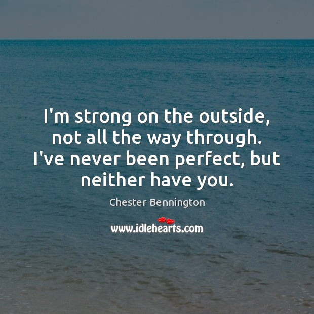 I'm strong on the outside, not all the way through. I've never Chester Bennington Picture Quote