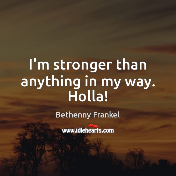 Image, I'm stronger than anything in my way. Holla!