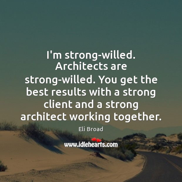I'm strong-willed. Architects are strong-willed. You get the best results with a Eli Broad Picture Quote