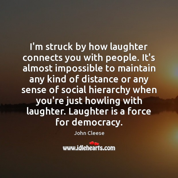 I'm struck by how laughter connects you with people. It's almost impossible John Cleese Picture Quote