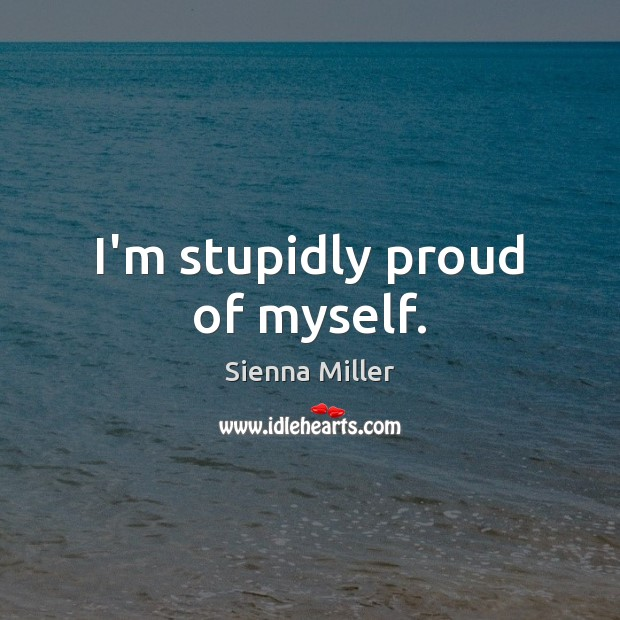 I'm stupidly proud of myself. Sienna Miller Picture Quote