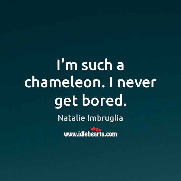 I'm such a chameleon. I never get bored. Natalie Imbruglia Picture Quote