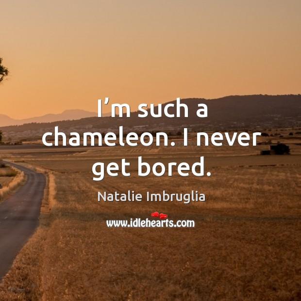 I'm such a chameleon. I never get bored. Image