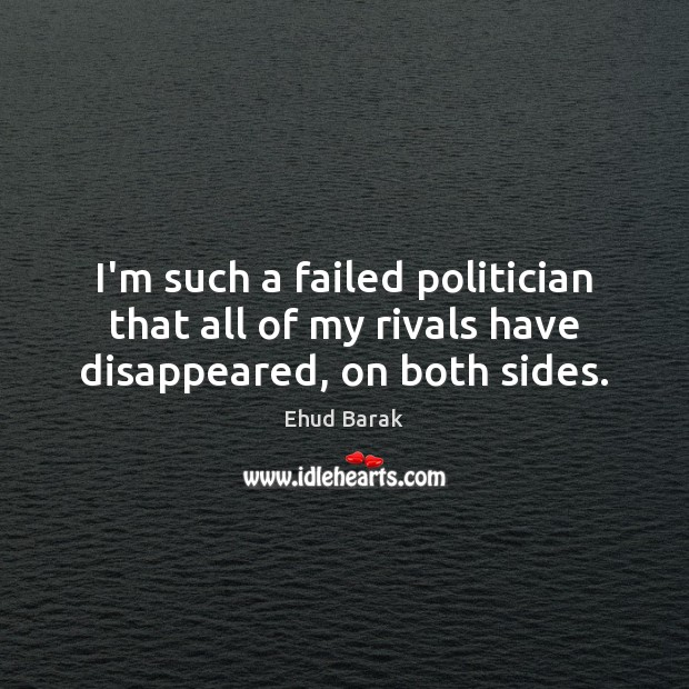 I'm such a failed politician that all of my rivals have disappeared, on both sides. Ehud Barak Picture Quote