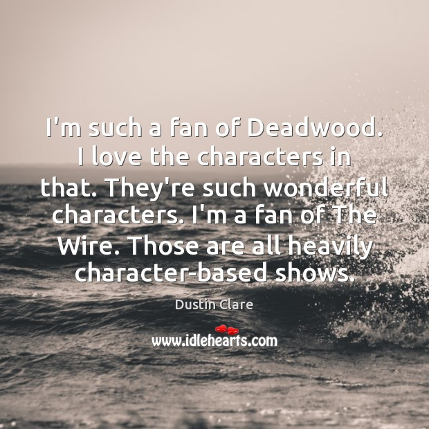I'm such a fan of Deadwood. I love the characters in that. Image