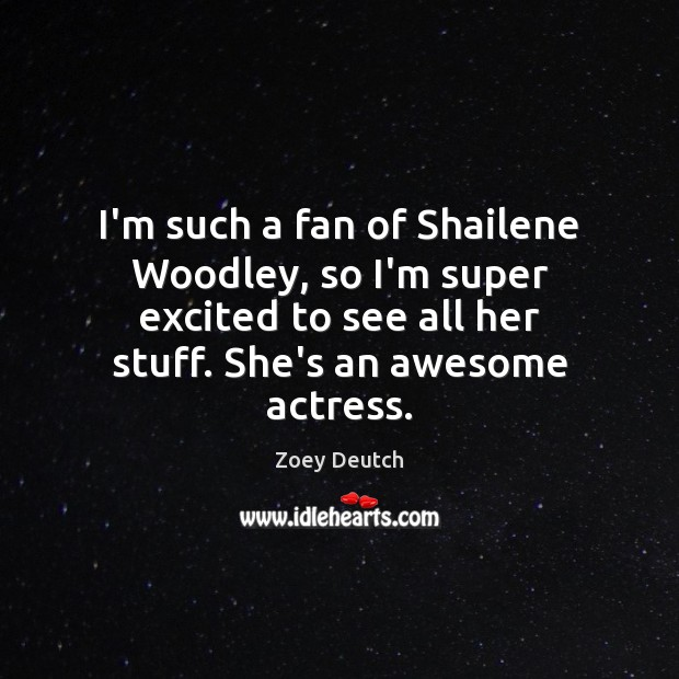 Zoey Deutch Picture Quote image saying: I'm such a fan of Shailene Woodley, so I'm super excited to