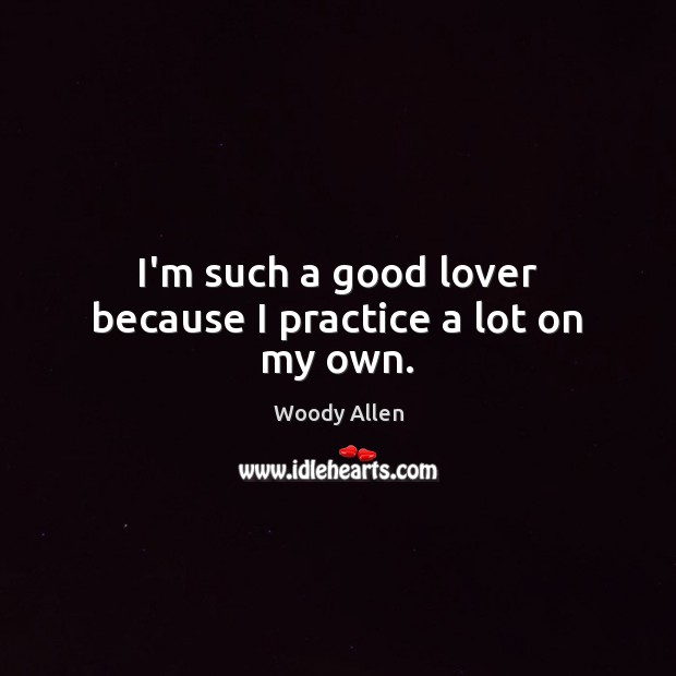 I'm such a good lover because I practice a lot on my own. Image