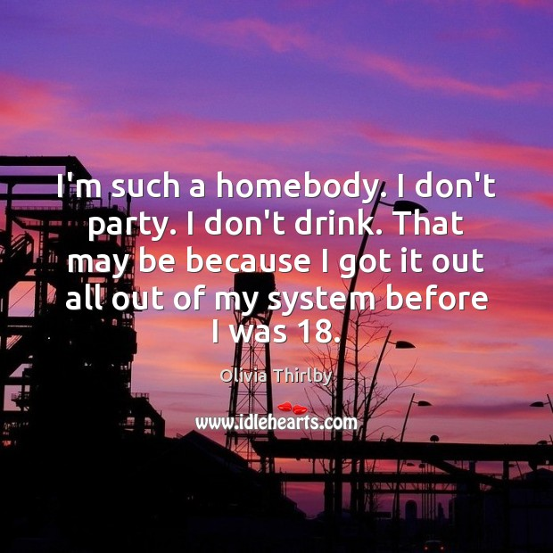 I'm such a homebody. I don't party. I don't drink. That may Olivia Thirlby Picture Quote