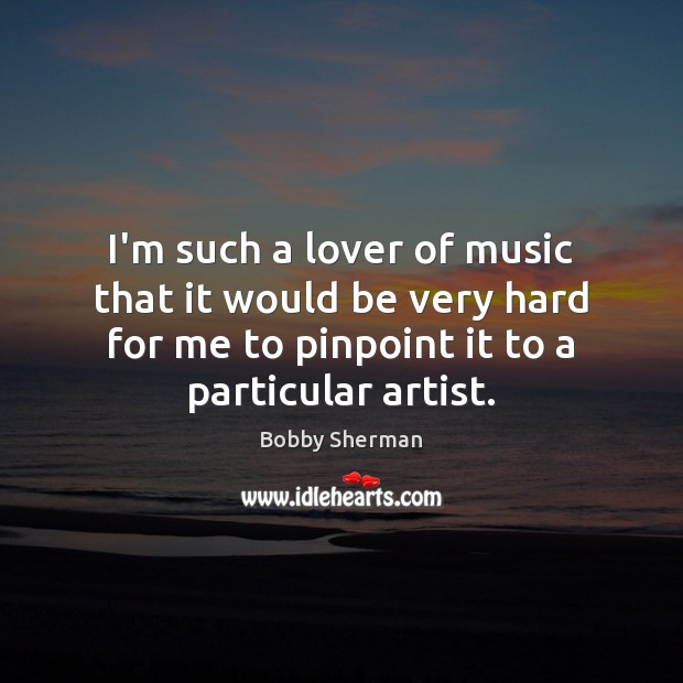 Image, I'm such a lover of music that it would be very hard
