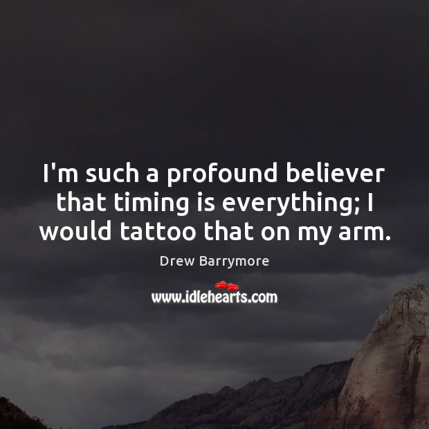 I'm such a profound believer that timing is everything; I would tattoo that on my arm. Image