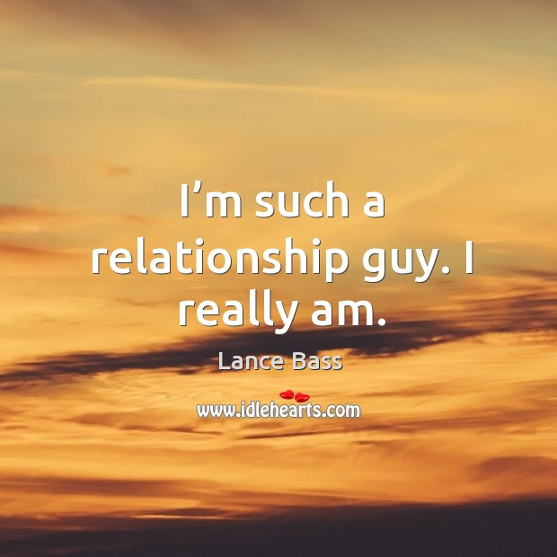 I'm such a relationship guy. I really am. Lance Bass Picture Quote