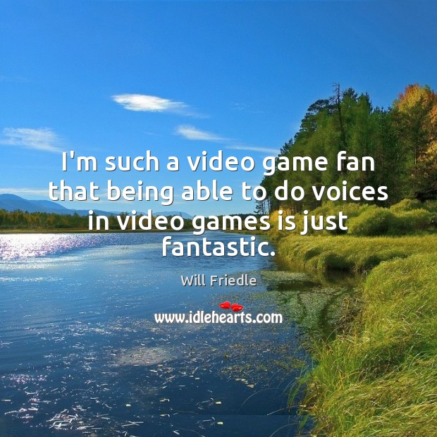 I'm such a video game fan that being able to do voices in video games is just fantastic. Will Friedle Picture Quote