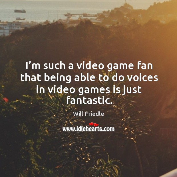 I'm such a video game fan that being able to do voices in video games is just fantastic. Image