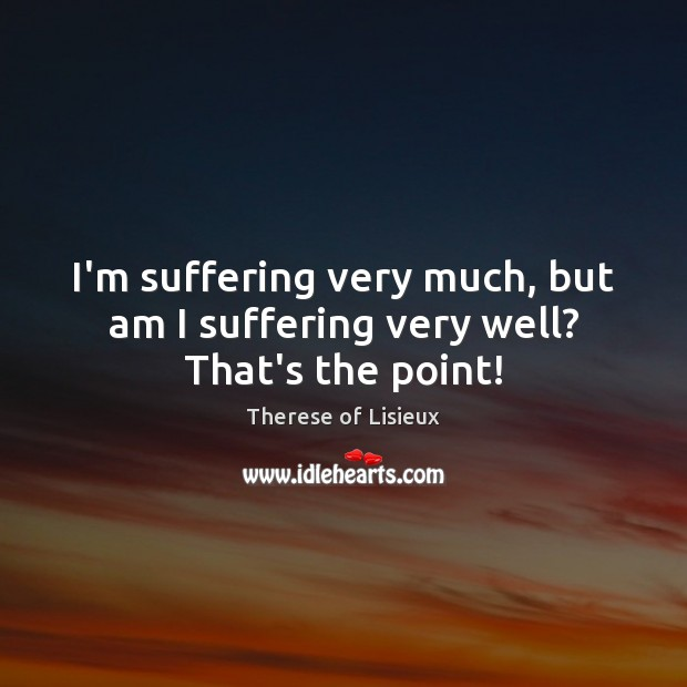 I'm suffering very much, but am I suffering very well? That's the point! Therese of Lisieux Picture Quote