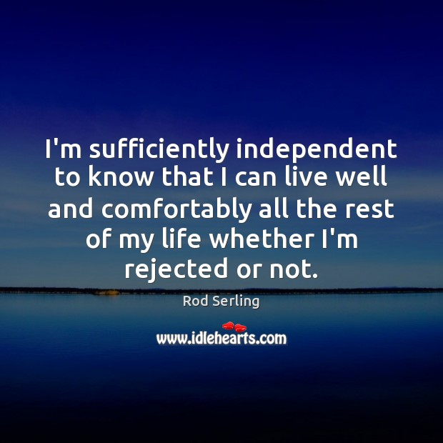 I'm sufficiently independent to know that I can live well and comfortably Rod Serling Picture Quote