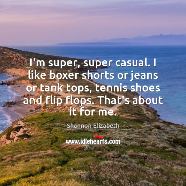 I'm super, super casual. I like boxer shorts or jeans or tank Shannon Elizabeth Picture Quote
